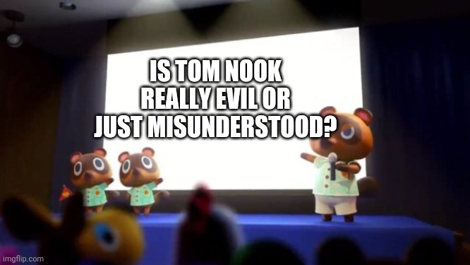 Tom Nook Presentation |  IS TOM NOOK REALLY EVIL OR JUST MISUNDERSTOOD? | image tagged in tom nook presentation | made w/ Imgflip meme maker