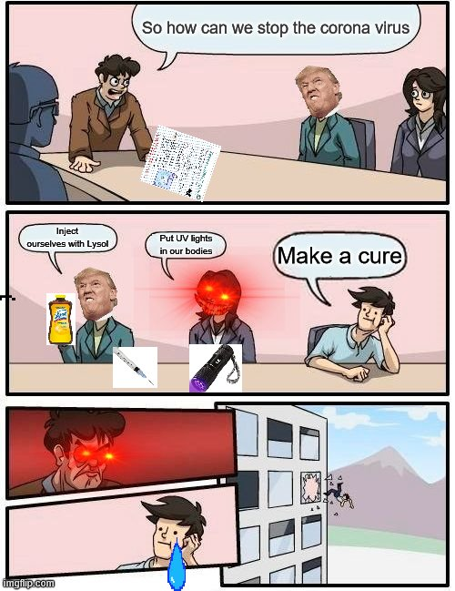 Boardroom Meeting Suggestion Meme |  So how can we stop the corona virus; Inject ourselves with Lysol; Put UV lights in our bodies; Make a cure | image tagged in memes,boardroom meeting suggestion | made w/ Imgflip meme maker