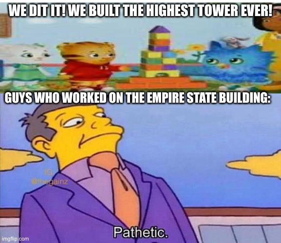 Pathetic |  WE DIT IT! WE BUILT THE HIGHEST TOWER EVER! GUYS WHO WORKED ON THE EMPIRE STATE BUILDING: | image tagged in pathetic | made w/ Imgflip meme maker