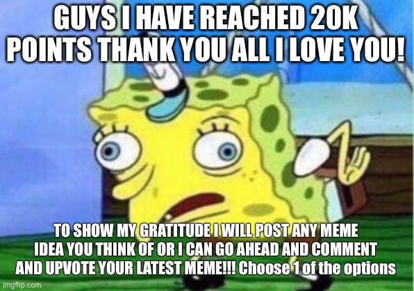 Mocking Spongebob Meme |  GUYS I HAVE REACHED 20K POINTS THANK YOU ALL I LOVE YOU! TO SHOW MY GRATITUDE I WILL POST ANY MEME IDEA YOU THINK OF OR I CAN GO AHEAD AND COMMENT AND UPVOTE YOUR LATEST MEME!!! Choose 1 of the options | image tagged in memes,mocking spongebob | made w/ Imgflip meme maker
