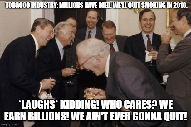 Kill for the money |  TOBACCO INDUSTRY: MILLIONS HAVE DIED. WE'LL QUIT SMOKING IN 2018. *LAUGHS* KIDDING! WHO CARES? WE EARN BILLIONS! WE AIN'T EVER GONNA QUIT! | image tagged in memes,laughing men in suits | made w/ Imgflip meme maker