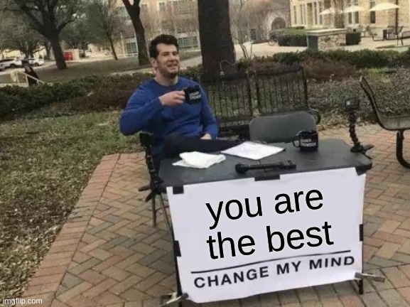 Change My Mind Meme |  you are the best | image tagged in memes,change my mind | made w/ Imgflip meme maker
