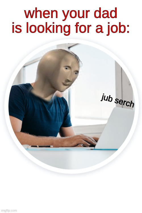 new meme man |  when your dad is looking for a job:; jub serch | image tagged in meme man,new | made w/ Imgflip meme maker