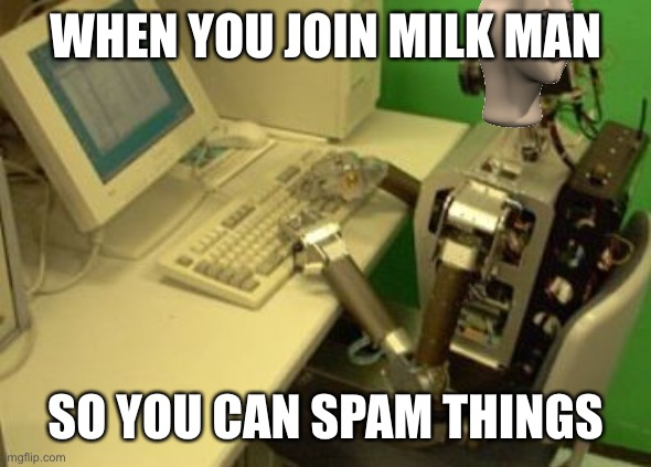 spam time |  WHEN YOU JOIN MILK MAN; SO YOU CAN SPAM THINGS | image tagged in spam bot | made w/ Imgflip meme maker