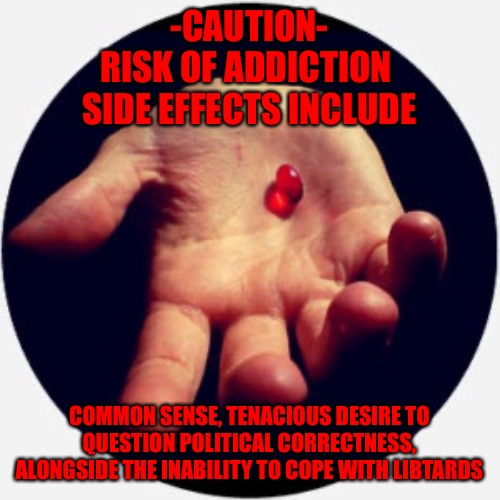 Danger |  -CAUTION- RISK OF ADDICTION  SIDE EFFECTS INCLUDE; COMMON SENSE, TENACIOUS DESIRE TO QUESTION POLITICAL CORRECTNESS, ALONGSIDE THE INABILITY TO COPE WITH LIBTARDS | image tagged in red pill | made w/ Imgflip meme maker