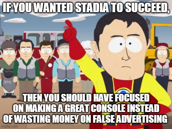 Captain Hindsight |  IF YOU WANTED STADIA TO SUCCEED, THEN YOU SHOULD HAVE FOCUSED ON MAKING A GREAT CONSOLE INSTEAD OF WASTING MONEY ON FALSE ADVERTISING | image tagged in memes,captain hindsight | made w/ Imgflip meme maker