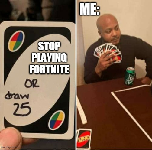 UNO or Draw 25 |  ME:; STOP PLAYING FORTNITE | image tagged in uno or draw 25 | made w/ Imgflip meme maker