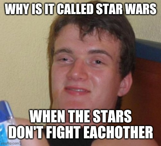 10 Guy Meme |  WHY IS IT CALLED STAR WARS; WHEN THE STARS DON'T FIGHT EACHOTHER | image tagged in memes,10 guy | made w/ Imgflip meme maker