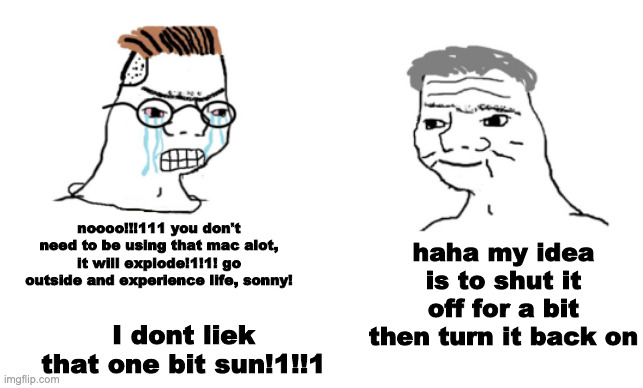 haha funi trick by meee |  haha my idea is to shut it off for a bit then turn it back on; noooo!!!111 you don't need to be using that mac alot, it will explode!1!1! go outside and experience life, sonny! I dont liek that one bit sun!1!!1 | image tagged in haha brrrrrrr | made w/ Imgflip meme maker