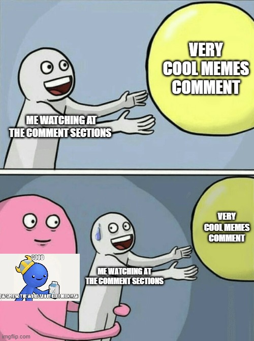 ME WATCHING AT THE COMMENT SECTIONS VERY COOL MEMES COMMENT ME WATCHING AT THE COMMENT SECTIONS VERY COOL MEMES COMMENT | image tagged in memes,running away balloon | made w/ Imgflip meme maker