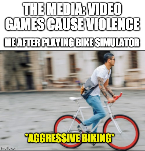Biking Simulator 2020 |  THE MEDIA: VIDEO GAMES CAUSE VIOLENCE; ME AFTER PLAYING BIKE SIMULATOR; *AGGRESSIVE BIKING* | image tagged in bike,media,video games,memes,funny | made w/ Imgflip meme maker