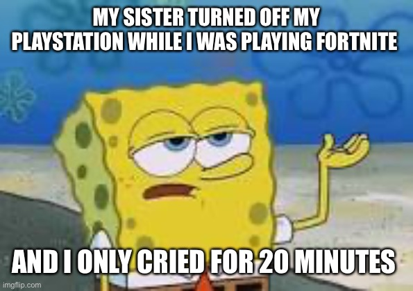 My PlayStation was turned off during fortnite and I only cried for 20 minutes |  MY SISTER TURNED OFF MY PLAYSTATION WHILE I WAS PLAYING FORTNITE; AND I ONLY CRIED FOR 20 MINUTES | image tagged in fortnite,ill have you know spongebob,spongebob | made w/ Imgflip meme maker