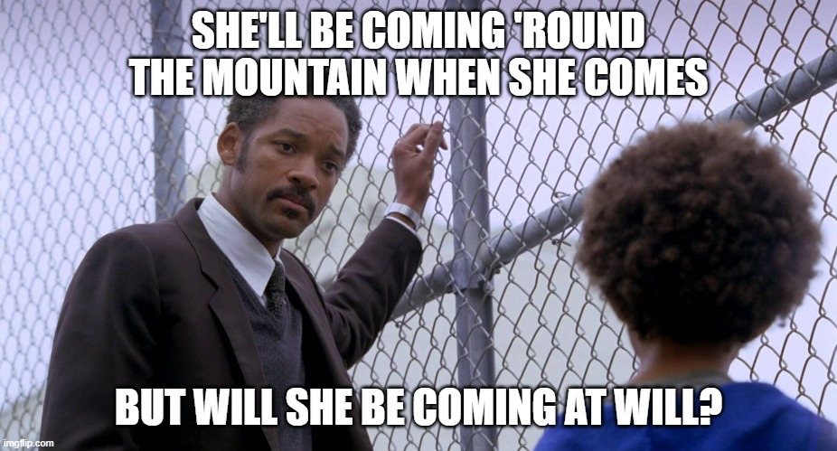 SHE'LL BE COMING 'ROUND THE MOUNTAIN WHEN SHE COMES; BUT WILL SHE BE COMING AT WILL? | image tagged in will s | made w/ Imgflip meme maker