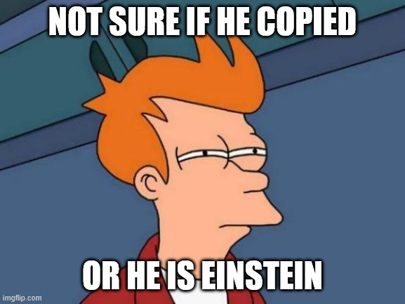 Futurama Fry Meme | NOT SURE IF HE COPIED OR HE IS EINSTEIN | image tagged in memes,futurama fry | made w/ Imgflip meme maker