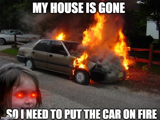 disaster girl car |  MY HOUSE IS GONE; SO I NEED TO PUT THE CAR ON FIRE | image tagged in disaster girl car | made w/ Imgflip meme maker