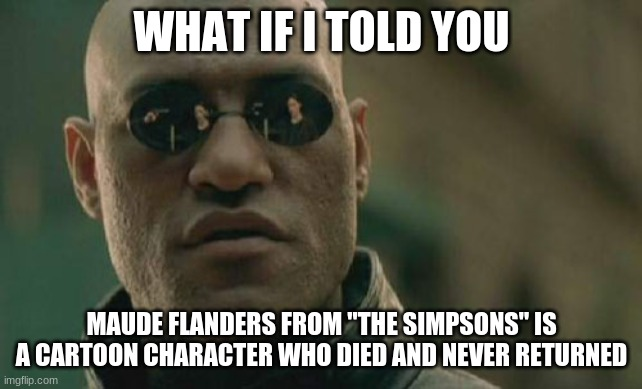 "Matrix Morpheus Meme | WHAT IF I TOLD YOU MAUDE FLANDERS FROM ""THE SIMPSONS"" IS A CARTOON CHARACTER WHO DIED AND NEVER RETURNED 