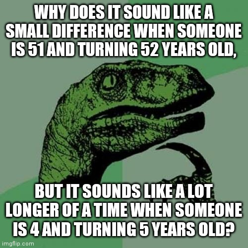 Philosoraptor |  WHY DOES IT SOUND LIKE A SMALL DIFFERENCE WHEN SOMEONE IS 51 AND TURNING 52 YEARS OLD, BUT IT SOUNDS LIKE A LOT LONGER OF A TIME WHEN SOMEONE IS 4 AND TURNING 5 YEARS OLD? | image tagged in memes,philosoraptor | made w/ Imgflip meme maker