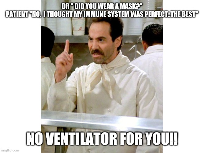 "DR "" DID YOU WEAR A MASK?"" PATIENT ""NO,  I THOUGHT MY IMMUNE SYSTEM WAS PERFECT..THE BEST""; NO VENTILATOR FOR YOU!! 