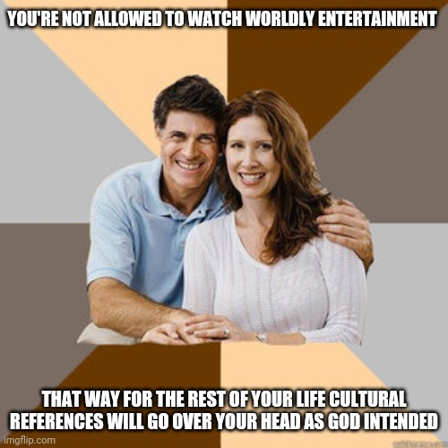Scumbag Parents |  YOU'RE NOT ALLOWED TO WATCH WORLDLY ENTERTAINMENT; THAT WAY FOR THE REST OF YOUR LIFE CULTURAL REFERENCES WILL GO OVER YOUR HEAD AS GOD INTENDED | image tagged in scumbag parents,jehovah's witness | made w/ Imgflip meme maker