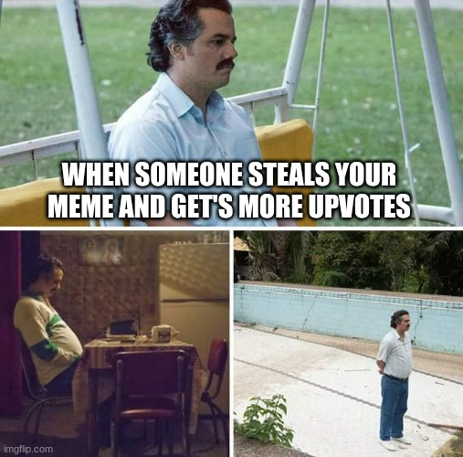 Sad pablo |  WHEN SOMEONE STEALS YOUR MEME AND GET'S MORE UPVOTES | image tagged in memes,sad pablo escobar | made w/ Imgflip meme maker
