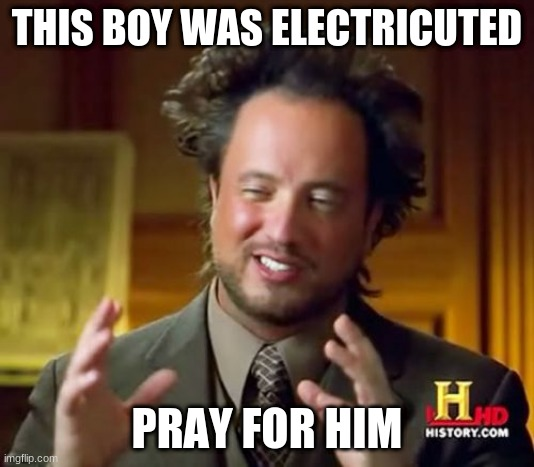BAD BOY |  THIS BOY WAS ELECTRICUTED; PRAY FOR HIM | image tagged in memes,ancient aliens | made w/ Imgflip meme maker