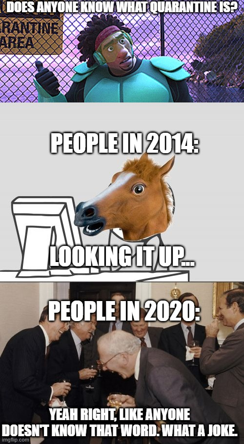 Remember this? Well, this is a joke now... |  DOES ANYONE KNOW WHAT QUARANTINE IS? PEOPLE IN 2014:; LOOKING IT UP... PEOPLE IN 2020:; YEAH RIGHT, LIKE ANYONE DOESN'T KNOW THAT WORD. WHAT A JOKE. | image tagged in memes,computer horse,laughing men in suits,big hero 6,quarantine,coronavirus | made w/ Imgflip meme maker
