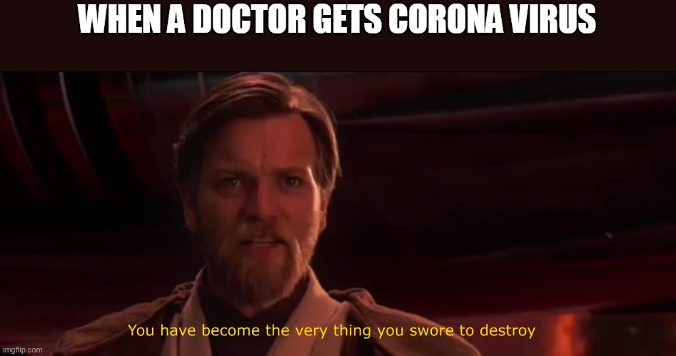 You became the very thing you swore to destroy |  WHEN A DOCTOR GETS CORONA VIRUS | image tagged in you became the very thing you swore to destroy | made w/ Imgflip meme maker