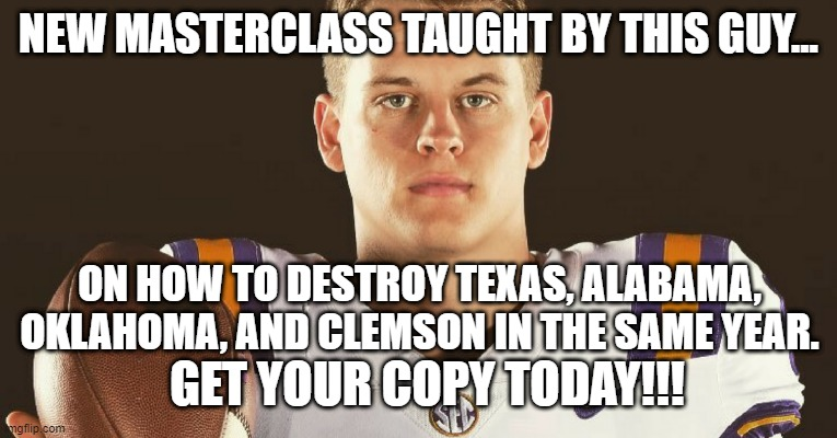 JK... lol |  NEW MASTERCLASS TAUGHT BY THIS GUY... ON HOW TO DESTROY TEXAS, ALABAMA, OKLAHOMA, AND CLEMSON IN THE SAME YEAR. GET YOUR COPY TODAY!!! | image tagged in burrow,lsu,college football,masterclass,memes,funny | made w/ Imgflip meme maker