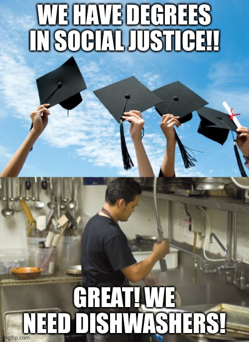 Jobs Jobs Jobs! |  WE HAVE DEGREES IN SOCIAL JUSTICE!! GREAT! WE NEED DISHWASHERS! | image tagged in college graduation,washing dishes,social justice warriors,memes | made w/ Imgflip meme maker