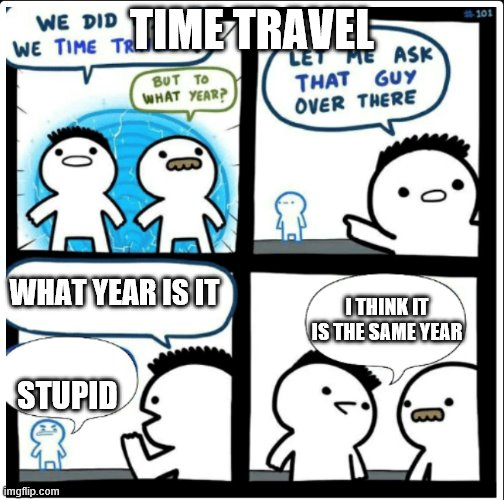 time travel |  TIME TRAVEL; WHAT YEAR IS IT; I THINK IT IS THE SAME YEAR; STUPID | image tagged in time travel | made w/ Imgflip meme maker