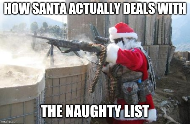 Hohoho |  HOW SANTA ACTUALLY DEALS WITH; THE NAUGHTY LIST | image tagged in memes,hohoho | made w/ Imgflip meme maker