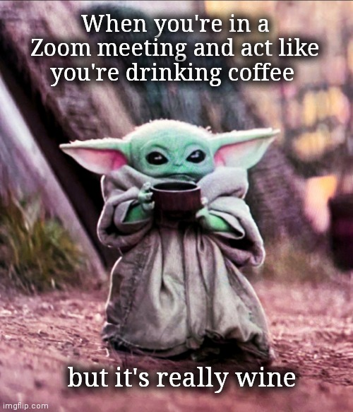 A little cup 'o cheat-o |  When you're in a Zoom meeting and act like you're drinking coffee; but it's really wine | image tagged in yeet the child,baby yoda,zoom,wine,sneaky,upvote | made w/ Imgflip meme maker