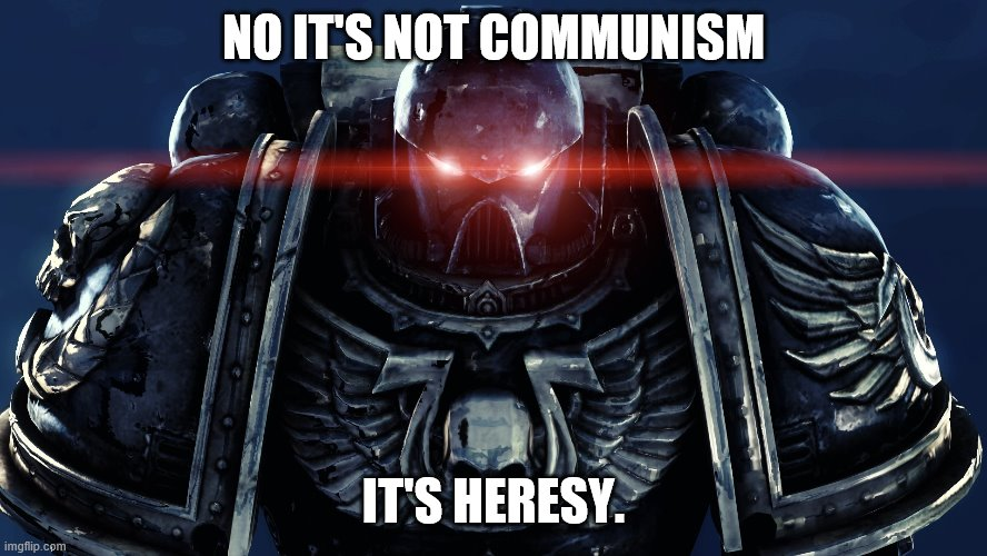 Space Marines | NO IT'S NOT COMMUNISM IT'S HERESY. | image tagged in space marines | made w/ Imgflip meme maker