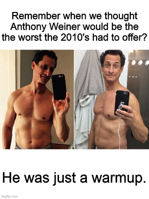 Remember when we thought Anthony Weiner would be the the worst the 2010's had to offer? He was just a warmup. | image tagged in anthony weiner,he was just a warmup | made w/ Imgflip meme maker