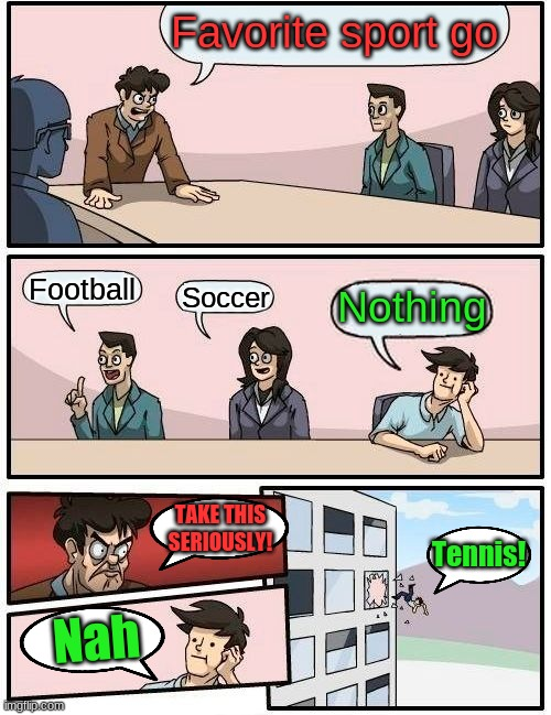 Boardroom Meeting Suggestion Meme |  Favorite sport go; Football; Soccer; Nothing; TAKE THIS SERIOUSLY! Tennis! Nah | image tagged in memes,boardroom meeting suggestion | made w/ Imgflip meme maker