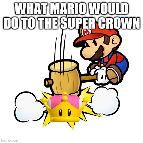 Mario Hammer Smash Meme |  WHAT MARIO WOULD DO TO THE SUPER CROWN | image tagged in memes,mario hammer smash | made w/ Imgflip meme maker