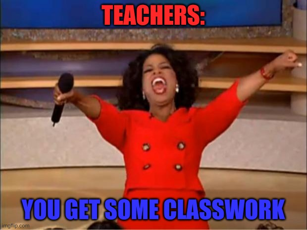 what i like about teachers |  TEACHERS:; YOU GET SOME CLASSWORK | image tagged in memes,oprah you get a,teachers | made w/ Imgflip meme maker