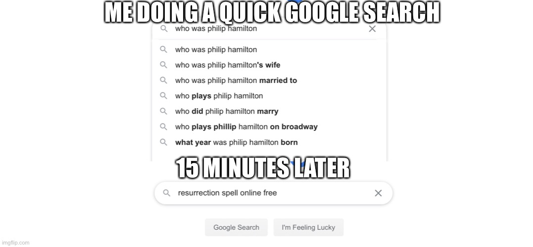 I dunno |  ME DOING A QUICK GOOGLE SEARCH; 15 MINUTES LATER | image tagged in hamilton | made w/ Imgflip meme maker