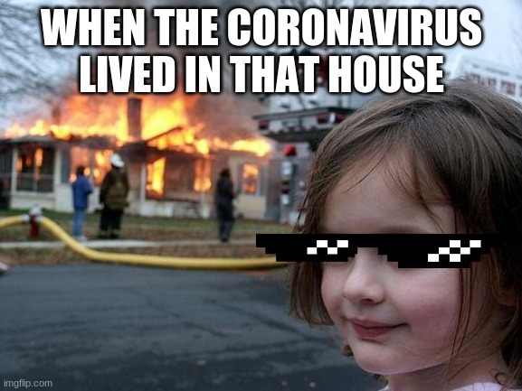 covid |  WHEN THE CORONAVIRUS LIVED IN THAT HOUSE | image tagged in memes,disaster girl | made w/ Imgflip meme maker