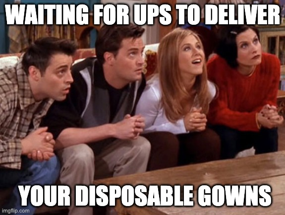 Disposable gowns |  WAITING FOR UPS TO DELIVER; YOUR DISPOSABLE GOWNS | image tagged in friends waiting | made w/ Imgflip meme maker