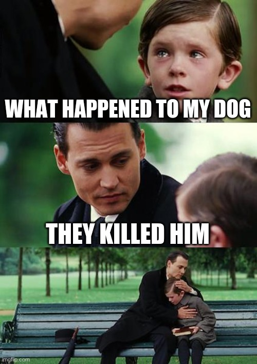 Finding Neverland Meme | WHAT HAPPENED TO MY DOG THEY KILLED HIM | image tagged in memes,finding neverland | made w/ Imgflip meme maker