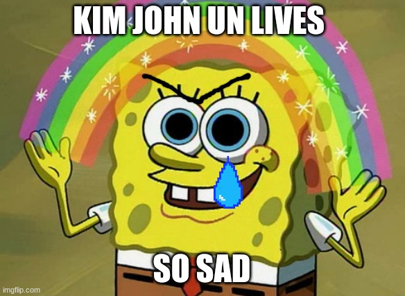 Imagination Spongebob |  KIM JOHN UN LIVES; SO SAD | image tagged in memes,imagination spongebob | made w/ Imgflip meme maker