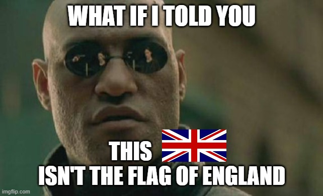 The Flag Of England Is White With A Red Cross |  WHAT IF I TOLD YOU; THIS                ISN'T THE FLAG OF ENGLAND | image tagged in matrix morpheus,england,united kingdom,what if i told you,the boiler room of hell | made w/ Imgflip meme maker