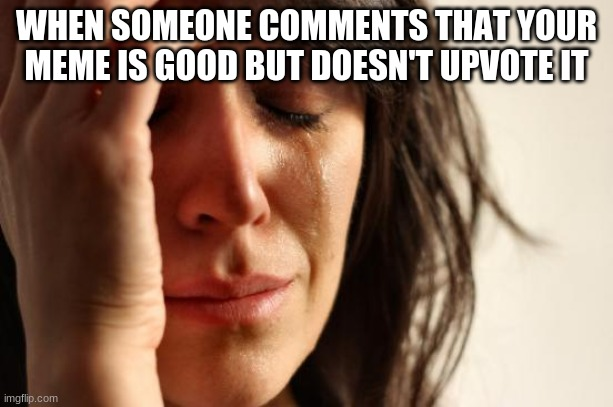 wHy Be oN iMgFlip tHeN |  WHEN SOMEONE COMMENTS THAT YOUR MEME IS GOOD BUT DOESN'T UPVOTE IT | image tagged in memes,first world problems,sadness,depression | made w/ Imgflip meme maker