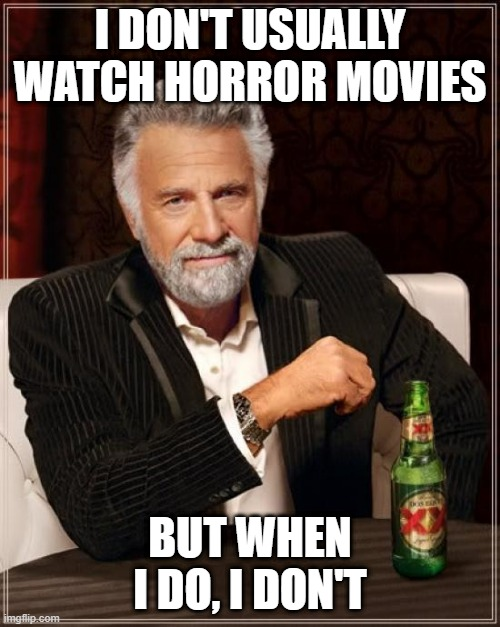 The Most Interesting Man In The World |  I DON'T USUALLY WATCH HORROR MOVIES; BUT WHEN I DO, I DON'T | image tagged in memes,the most interesting man in the world,fun,horror | made w/ Imgflip meme maker