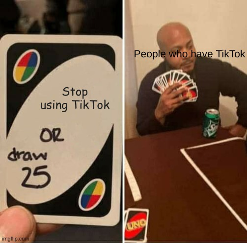 UNO Draw 25 Cards Meme |  People who have TikTok; Stop using TikTok | image tagged in memes,uno draw 25 cards | made w/ Imgflip meme maker
