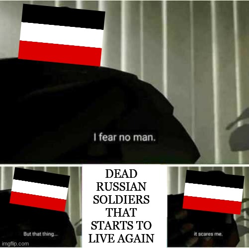 germans in 1915 be like |  DEAD RUSSIAN SOLDIERS THAT STARTS TO LIVE AGAIN | image tagged in i fear no man,ww1,the attack of the dead men | made w/ Imgflip meme maker