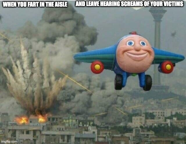 Jay jay the plane |  AND LEAVE HEARING SCREAMS OF YOUR VICTIMS; WHEN YOU FART IN THE AISLE | image tagged in jay jay the plane | made w/ Imgflip meme maker
