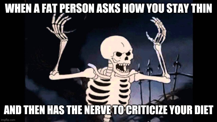 Skeleton has a bone to pick |  WHEN A FAT PERSON ASKS HOW YOU STAY THIN; AND THEN HAS THE NERVE TO CRITICIZE YOUR DIET | image tagged in spooky skeleton,angry skeleton,dieting | made w/ Imgflip meme maker