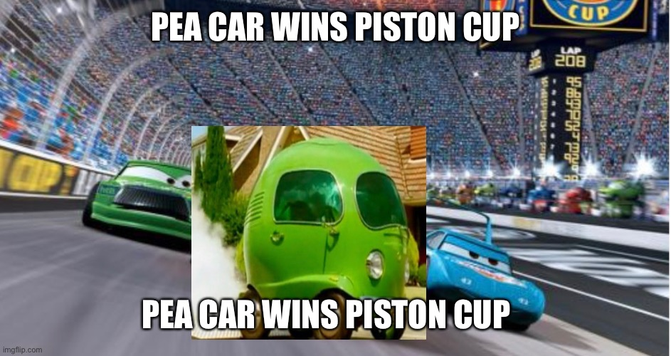 PEA CAR WINS PISTON CUP |  PEA CAR WINS PISTON CUP; PEA CAR WINS PISTON CUP | image tagged in funny | made w/ Imgflip meme maker
